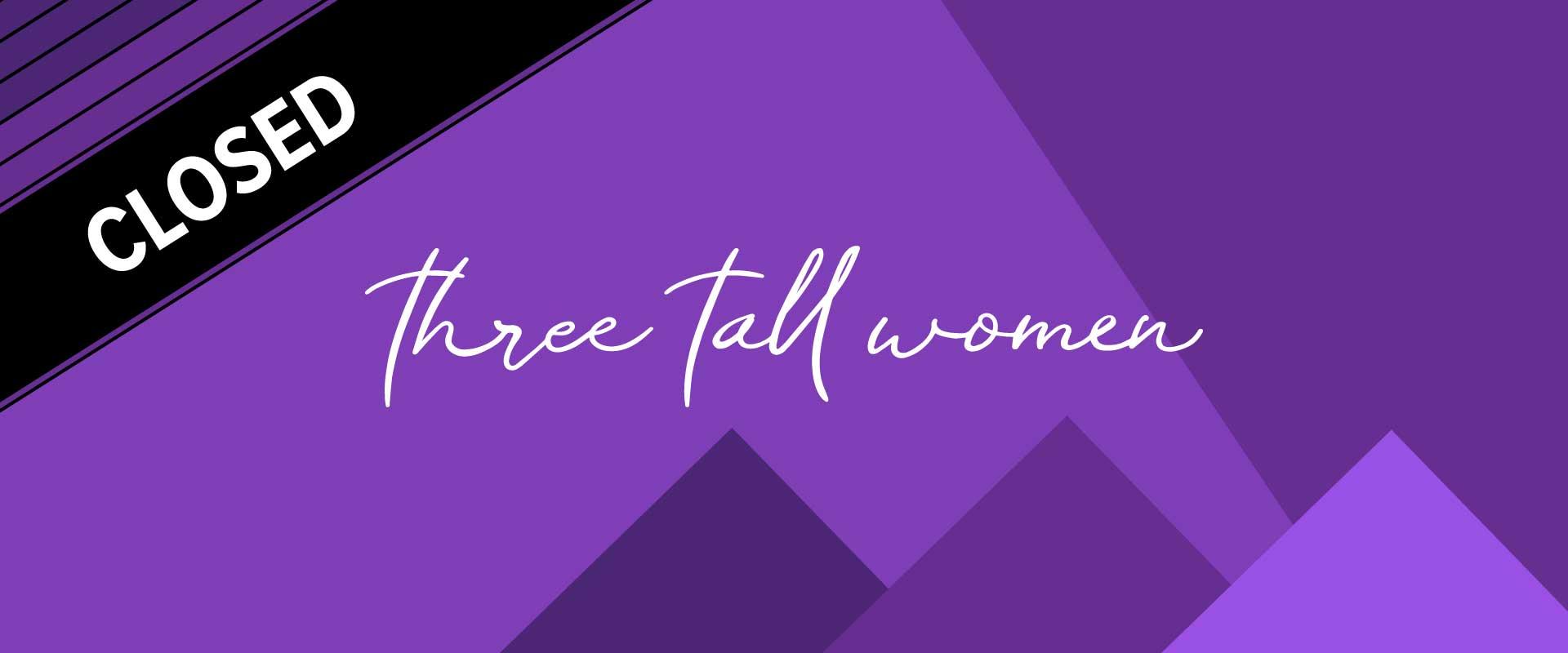 Wordmark image of Edward Albee's Three Tall Women - Closed.